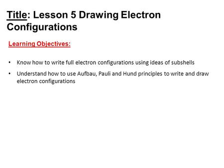 Title: Lesson 5 Drawing Electron Configurations Learning Objectives: Know how to write full electron configurations using ideas of subshells Understand.