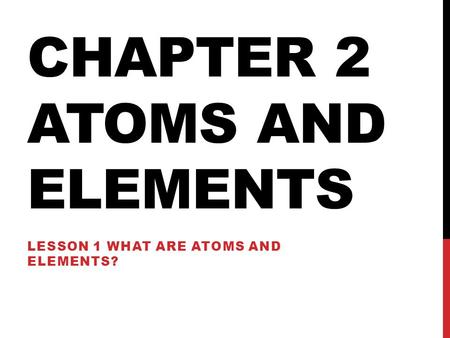 CHAPTER 2 ATOMS AND ELEMENTS LESSON 1 WHAT ARE ATOMS AND ELEMENTS?