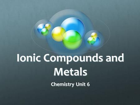 Ionic Compounds and Metals Chemistry Unit 6 Main Ideas Ions are formed when atoms gain or lose valence electrons to achieve a stable octet electron configuration.