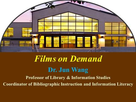 1 Films on Demand Dr. Jun Wang Professor of Library & Information Studies Coordinator of Bibliographic Instruction and Information Literacy.