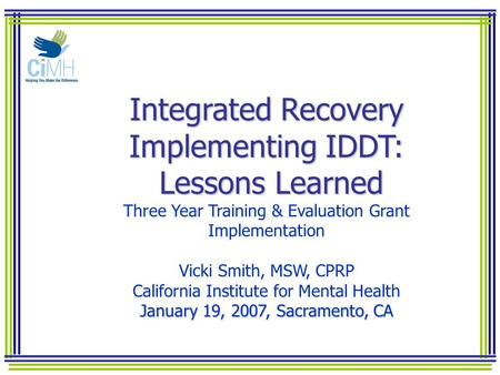 Integrated Recovery Implementing IDDT: Lessons Learned Integrated Recovery Implementing IDDT: Lessons Learned Three Year Training & Evaluation Grant Implementation.