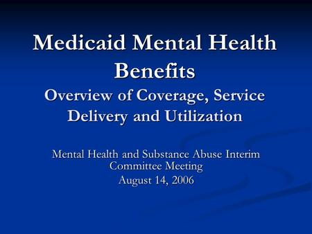 Medicaid Mental Health Benefits Overview of Coverage, Service Delivery and Utilization Mental Health and Substance Abuse Interim Committee Meeting August.