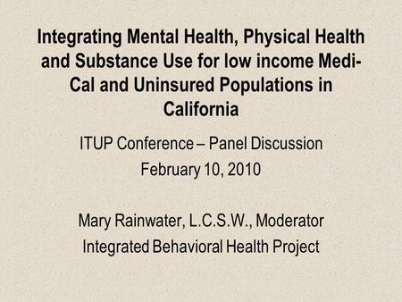 Integrating Mental Health, Physical Health and Substance Use for low income Medi- Cal and Uninsured Populations in California ITUP Conference – Panel Discussion.