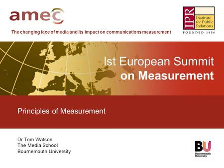 The changing face of media and its impact on communications measurement lst European Summit on Measurement Principles of Measurement Dr Tom Watson The.
