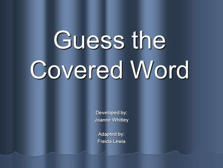 Guess the Covered Word Developed by: Joanne Whitley Adapted by: Freida Lewis.