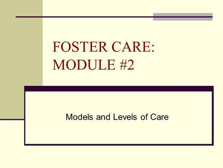 FOSTER CARE: MODULE #2 Models and Levels of Care.