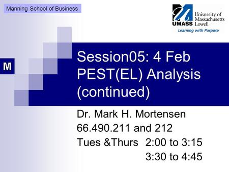 Session05: 4 Feb PEST(EL) Analysis (continued) Dr. Mark H. Mortensen 66.490.211 and 212 Tues &Thurs 2:00 to 3:15 3:30 to 4:45 Manning School of Business.