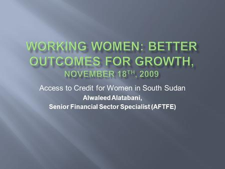 Access to Credit for Women in South Sudan Alwaleed Alatabani, Senior Financial Sector Specialist (AFTFE)