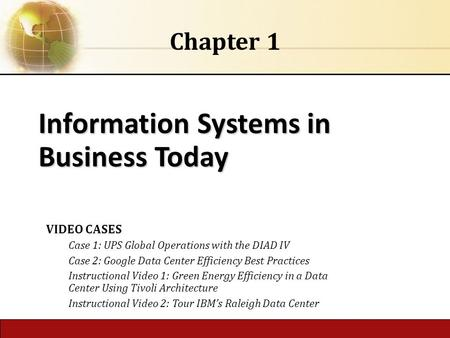 Information Systems in Business Today Chapter 1 VIDEO CASES Case 1: UPS Global Operations with the DIAD IV Case 2: Google Data Center Efficiency Best Practices.