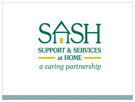 What is SASH? A caring partnership brought together to help people remain in their homes. The partnership connects the health and long-term care systems.