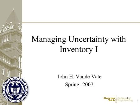 1 1 Managing Uncertainty with Inventory I John H. Vande Vate Spring, 2007.