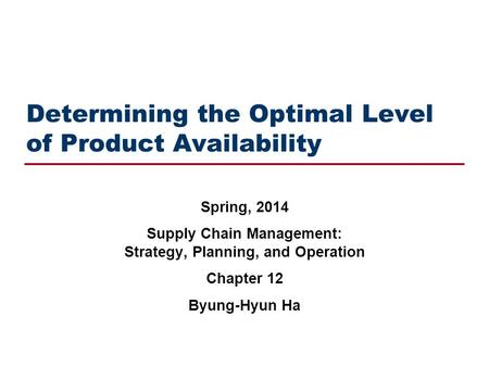 Determining the Optimal Level of Product Availability Spring, 2014 Supply Chain Management: Strategy, Planning, and Operation Chapter 12 Byung-Hyun Ha.