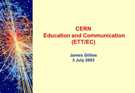 CERN Education and Communication (ETT/EC) James Gillies 3 July 2003.