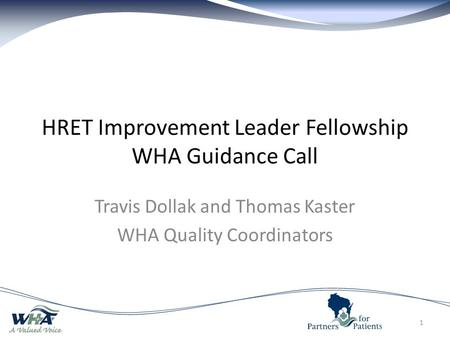 HRET Improvement Leader Fellowship WHA Guidance Call Travis Dollak and Thomas Kaster WHA Quality Coordinators 1.