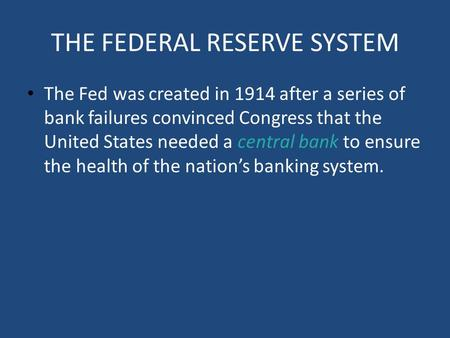 THE FEDERAL RESERVE SYSTEM The Fed was created in 1914 after a series of bank failures convinced Congress that the United States needed a central bank.