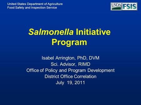 United States Department of Agriculture Food Safety and Inspection Service Salmonella Initiative Program Isabel Arrington, PhD, DVM Sci. Advisor, RIMD.