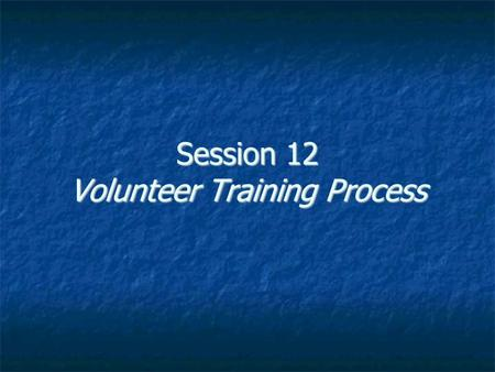 Session 12 Volunteer Training Process. Volunteer Training Process Phase I: Recruitment (PR & MS) Create list of opportunities Match up to gaps in organizational.