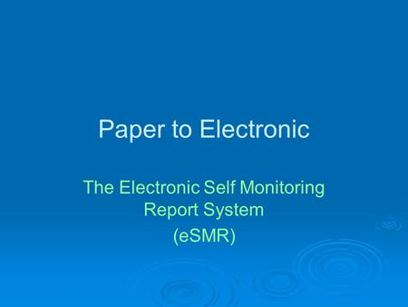Paper to Electronic The Electronic Self Monitoring Report System (eSMR)