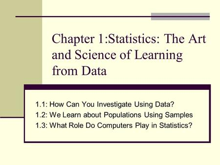 Chapter 1:Statistics: The Art and Science of Learning from Data 1.1: How Can You Investigate Using Data? 1.2: We Learn about Populations Using Samples.
