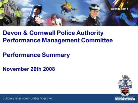 Devon & Cornwall Police Authority Performance Management Committee Performance Summary November 26th 2008 Agenda Item 4.