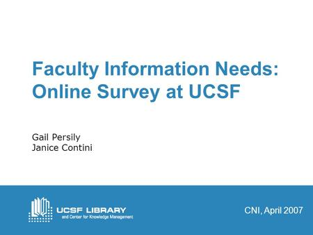 Faculty Information Needs: Online Survey at UCSF Gail Persily Janice Contini CNI, April 2007.