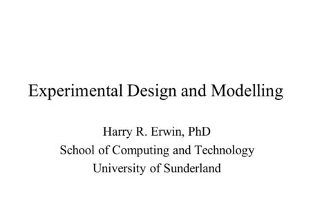 Experimental Design and Modelling Harry R. Erwin, PhD School of Computing and Technology University of Sunderland.
