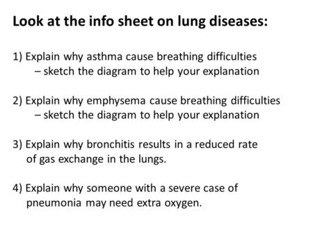 Look at the info sheet on lung diseases: 1) Explain why asthma cause breathing difficulties – sketch the diagram to help your explanation 2) Explain why.