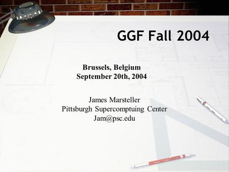 GGF Fall 2004 Brussels, Belgium September 20th, 2004 James Marsteller Pittsburgh Supercomptuing Center