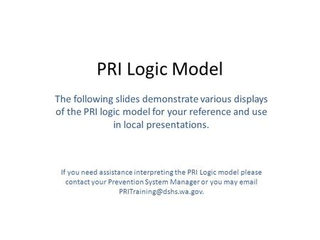 PRI Logic Model The following slides demonstrate various displays of the PRI logic model for your reference and use in local presentations. If you need.