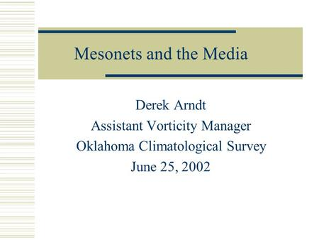 Mesonets and the Media Derek Arndt Assistant Vorticity Manager Oklahoma Climatological Survey June 25, 2002.