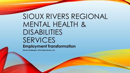 SIOUX RIVERS REGIONAL MENTAL HEALTH & DISABILITIES SERVICES Employment Transformation David VanNingen, CEO Hope Haven, Inc.