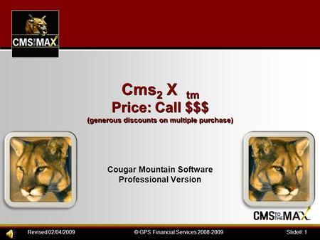 Slide#: 1© GPS Financial Services 2008-2009Revised 02/04/2009 Cougar Mountain Software Professional Version Cms 2 X tm Price: Call $$$ (generous discounts.