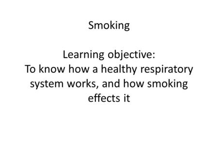 Smoking Learning objective: To know how a healthy respiratory system works, and how smoking effects it.