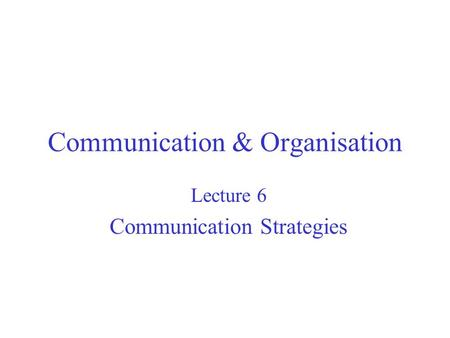 Communication & Organisation Lecture 6 Communication Strategies.