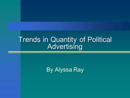 Trends in Quantity of Political Advertising By Alyssa Ray.