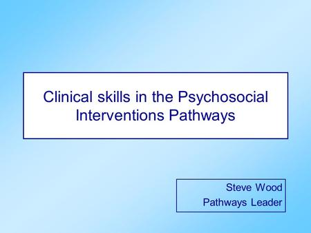 Clinical skills in the Psychosocial Interventions Pathways Steve Wood Pathways Leader.