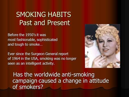 Before the 1950's it was most fashionable, sophisticated and tough to smoke… Ever since the Surgeon General report of 1964 in the USA, smoking was no.