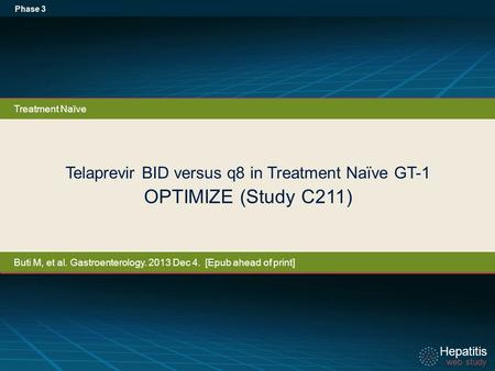 Hepatitis web study Hepatitis web study Telaprevir BID versus q8 in Treatment Naïve GT-1 OPTIMIZE (Study C211) Phase 3 Treatment Naïve Buti M, et al. Gastroenterology.