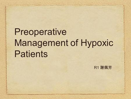 Preoperative Management of Hypoxic Patients R1 謝佩芳.