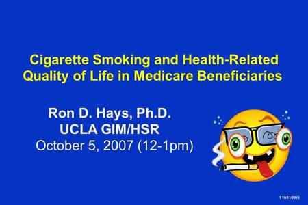 1 10/11/2015 Cigarette Smoking and Health-Related Quality of Life in Medicare Beneficiaries Ron D. Hays, Ph.D. UCLA GIM/HSR October 5, 2007 (12-1pm)