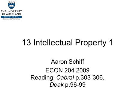 13 Intellectual Property 1 Aaron Schiff ECON 204 2009 Reading: Cabral p.303-306, Deak p.96-99.