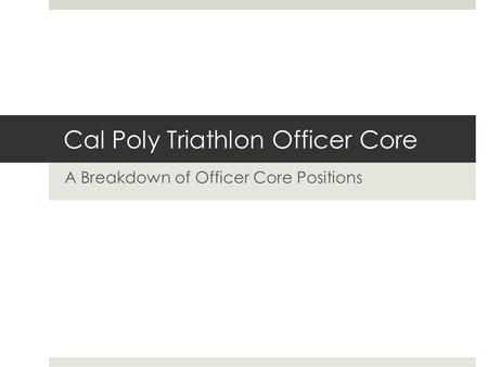 Cal Poly Triathlon Officer Core A Breakdown of Officer Core Positions.