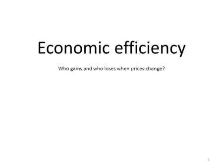 Economic efficiency Who gains and who loses when prices change? 1.