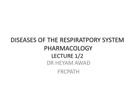 DISEASES OF THE RESPIRATPORY SYSTEM PHARMACOLOGY LECTURE 1/2 DR HEYAM AWAD FRCPATH.