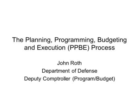 The Planning, Programming, Budgeting and Execution (PPBE) Process John Roth Department of Defense Deputy Comptroller (Program/Budget)