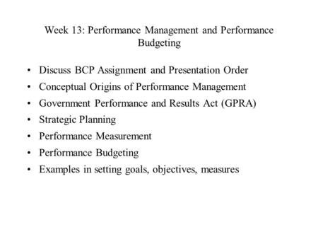 Week 13: Performance Management and Performance Budgeting Discuss BCP Assignment and Presentation Order Conceptual Origins of Performance Management Government.