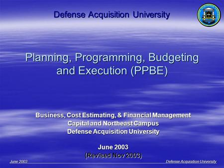 June 2003 Defense Acquisition University Planning, Programming, Budgeting and Execution (PPBE) Business, Cost Estimating, & Financial Management Capital.