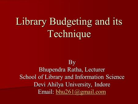 Library Budgeting and its Technique By Bhupendra Ratha, Lecturer School of Library and Information Science Devi Ahilya University, Indore