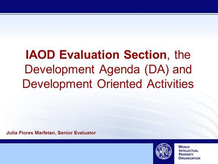 IAOD Evaluation Section, the Development Agenda (DA) and Development Oriented Activities Julia Flores Marfetan, Senior Evaluator.
