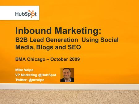 Inbound Marketing: B2B Lead Generation Using Social Media, Blogs and SEO BMA Chicago – October 2009 Mike Volpe VP